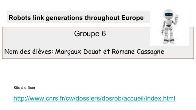 Robots link generations throughout Europe Groupe 6 Nom des élèves: Margaux Douat et Romane Cassagne Site à utiliser http:/...