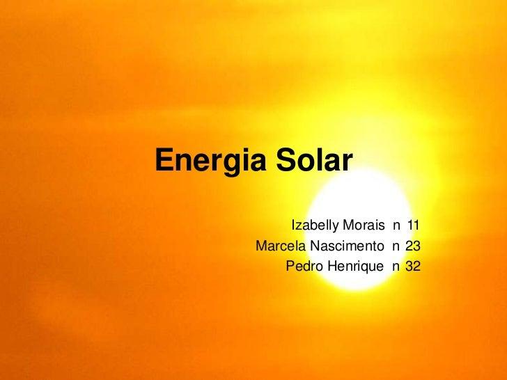 Energia Solar           Izabelly Morais n 11      Marcela Nascimento n 23          Pedro Henrique n 32