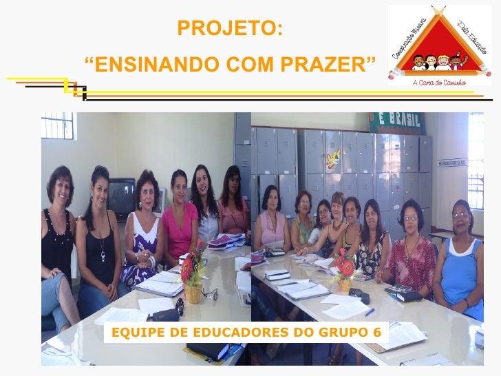"""PROJETO: """" ENSINANDO COM PRAZER"""" EQUIPE DE EDUCADORES DO GRUPO 6"""