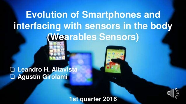 Evolution of Smartphones and interfacing with sensors in the body (Wearables Sensors) ❏ Leandro H. Altavista ❏ Agustín Gir...