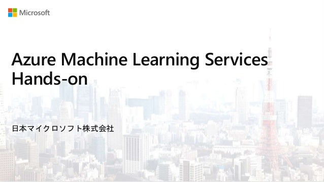 Azure Machine Learning Services Hands-on 日本マイクロソフト株式会社