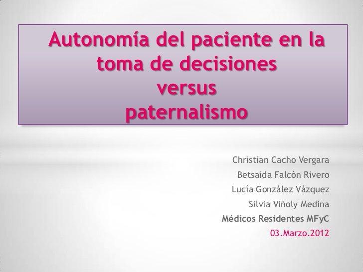Autonomía del paciente en la    toma de decisiones          versus       paternalismo                   Christian Cacho Ve...