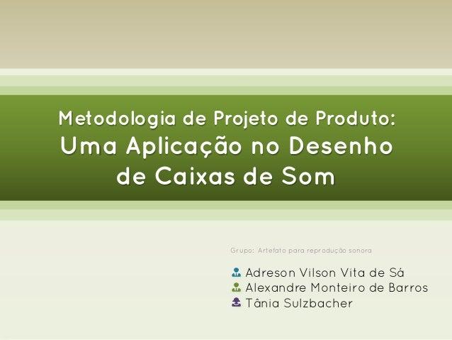 Metodologia de Projeto de Produto:  Uma Aplicação no Desenho de Caixas de Som Grupo: Artefato para reprodução sonora  Adre...