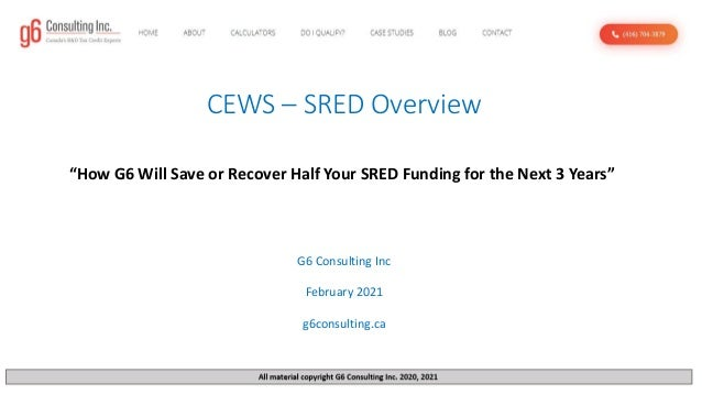 "CEWS – SRED Overview G6 Consulting Inc February 2021 g6consulting.ca ""How G6 Will Save or Recover Half Your SRED Funding f..."