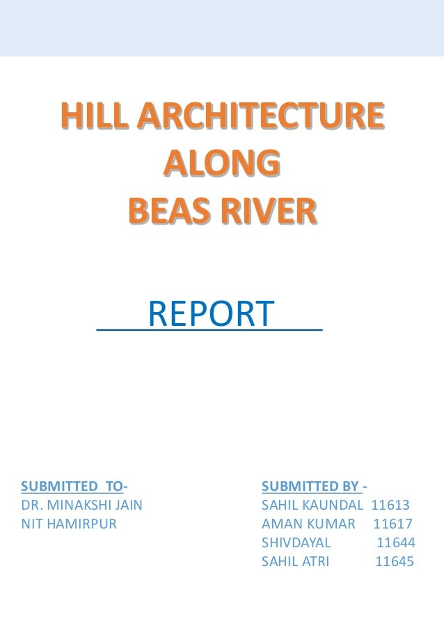 HILL ARCHITECTURE ALONG BEAS RIVER SUBMITTED BY - SAHIL KAUNDAL 11613 AMAN KUMAR 11617 SHIVDAYAL 11644 SAHIL ATRI 11645 SU...