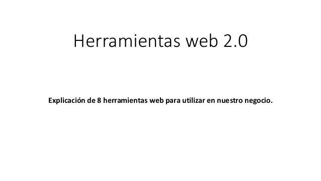 Herramientas web 2.0  Explicación de 8 herramientas web para utilizar en nuestro negocio.