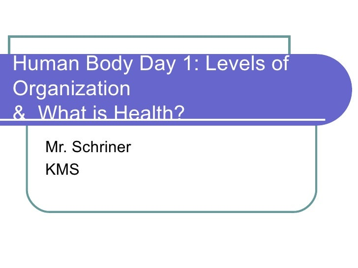 Human Body Day 1: Levels of Organization  &  What is Health? Mr. Schriner KMS