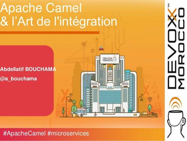 Apache Camel & l'Art de l'intégration Abdellatif BOUCHAMA @a_bouchama #ApacheCamel #microservices