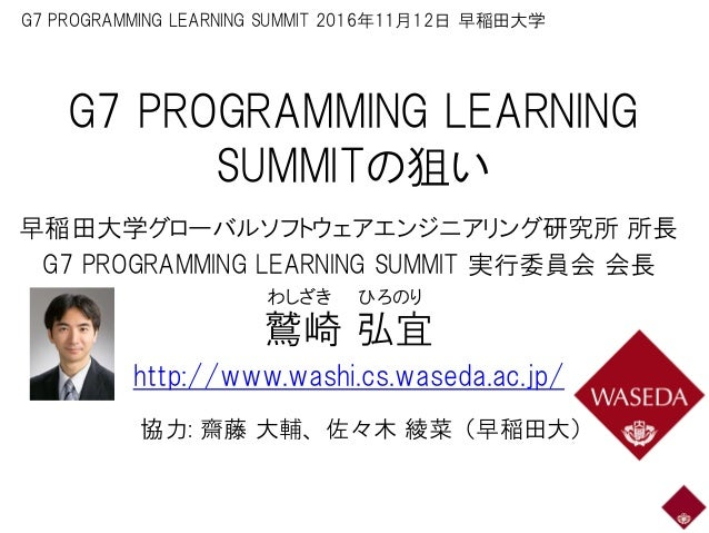 G7 PROGRAMMING LEARNING SUMMITの狙い 早稲田大学グローバルソフトウェアエンジニアリング研究所 所長 G7 PROGRAMMING LEARNING SUMMIT 実行委員会 会長 鷲崎 弘宜 http://www....