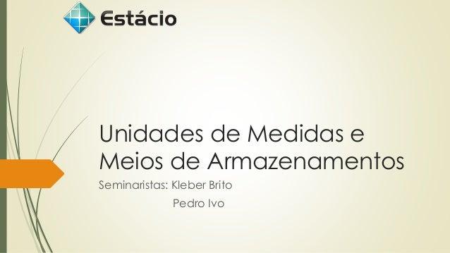Unidades de Medidas e Meios de Armazenamentos  Seminaristas: Kleber Brito  Pedro Ivo