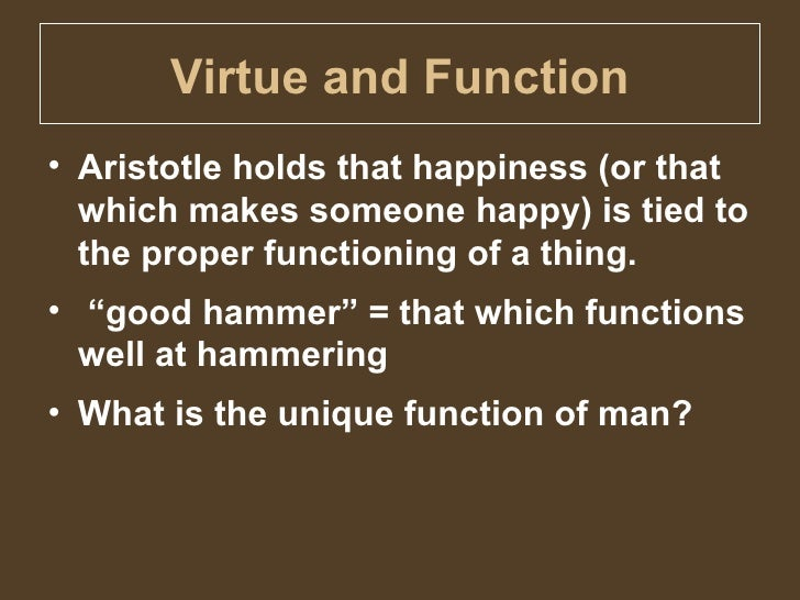 an examination of the development of virtue and happiness in the ethics by aristotle Most virtue ethics theories take their inspiration from aristotle who declared that a   since its revival in the twentieth century, virtue ethics has been developed in   be applicable to any moral situation (that is, mill's greatest happiness principle  and  if the nature of the thing we are studying is diverse and changing, then the .