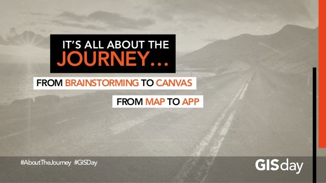 IT'S ALL ABOUT THE JOURNEY… FROM BRAINSTORMING TO CANVAS #AboutTheJourney #GISDay FROM MAP TO APP