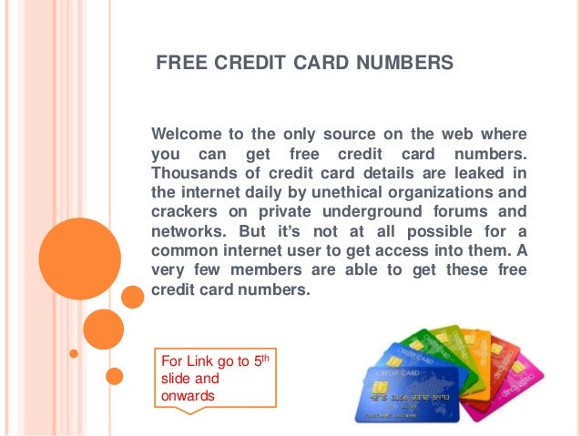 FREE CREDIT CARD NUMBERS  Welcome to the only source on the web where  you can get free credit card numbers.  Thousands of...