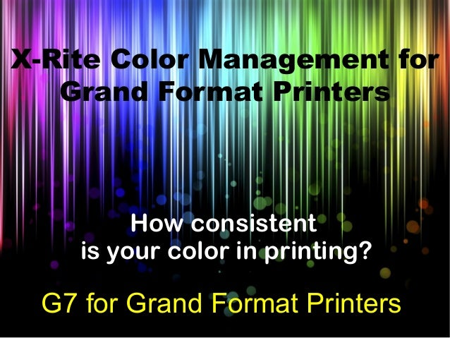 How consistent is your color in printing? G7 for Grand Format Printers X-Rite Color Management for Grand Format Printers