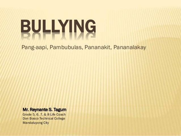 BULLYING Pang-aapi, Pambubulas, Pananakit, Pananalakay Mr. Reynante S. Tagum Grade 5, 6, 7, & 8 Life Coach Don Bosco Techn...