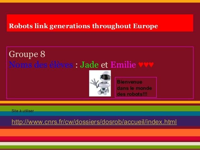 Robots link generations throughout Europe Groupe 8 Noms des élèves : Jade et Emilie ♥♥♥ Site à utiliser http://www.cnrs.fr...