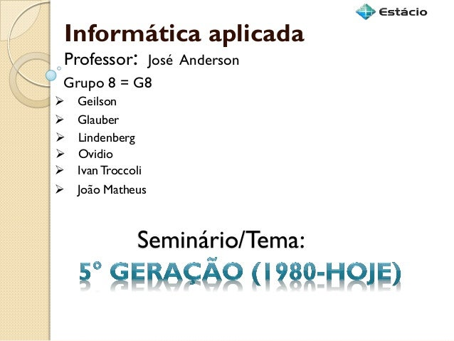 Seminário/Tema:  Informática aplicada  Grupo 8 = G8  Geilson  Professor: José Anderson  Glauber  Lindenberg  Ovidio  ...