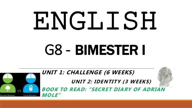 "ENGLISH G8 - BIMESTER I UNIT 1: CHALLENGE (6 WEEKS) UNIT 2: IDENTITY (3 WEEKS) BOOK TO READ: ""SECRET DIARY OF ADRIAN MOLE"""