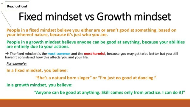 Fixed mindset vs Growth mindset People in a fixed mindset believe you either are or aren't good at something, based on you...