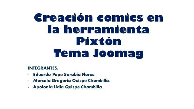 Creación comics en la herramienta Pixtón Tema Joomag INTEGRANTES: - Eduardo Pepe Sarabia Flores. - Marcela Gregoria Quispe...