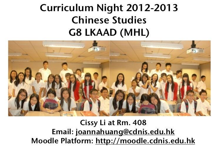 Curriculum Night 2012-2013        Chinese Studies        G8 LKAAD (MHL)             Cissy Li at Rm. 408    Email: joannahu...