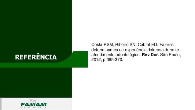 REFERÊNCIA 0106 Costa RSM, Ribeiro SN, Cabral ED. Fatores determinantes de experiência dolorosa durante atendimento odonto...
