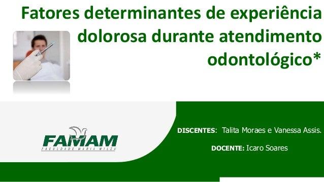 Fatores determinantes de experiência dolorosa durante atendimento odontológico* DISCENTES: Talita Moraes e Vanessa Assis. ...