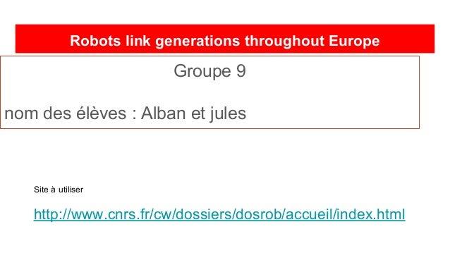 Robots link generations throughout Europe Groupe 9 nom des élèves : Alban et jules Site à utiliser http://www.cnrs.fr/cw/d...