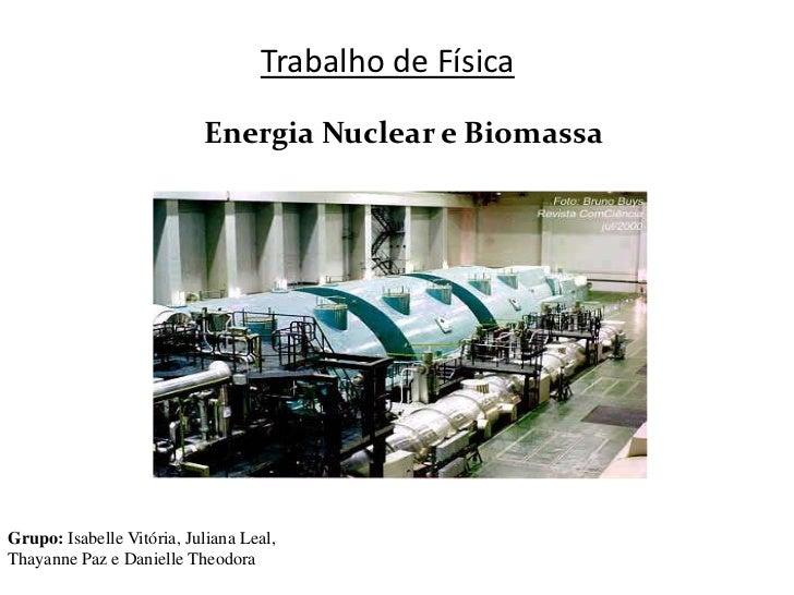 Trabalho de Física                           Energia Nuclear e BiomassaGrupo: Isabelle Vitória, Juliana Leal,Thayanne Paz ...