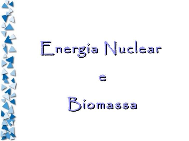 Energia Nuclear       e   Biomassa