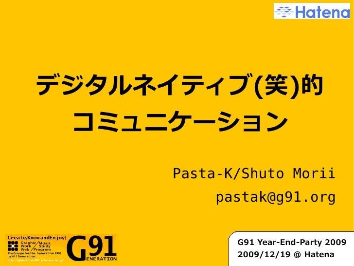 デジタルネイティブ(笑)的  コミュニケーション       Pasta-K/Shuto Morii            pastak@g91.org                G91 Year-End-Party 2009       ...