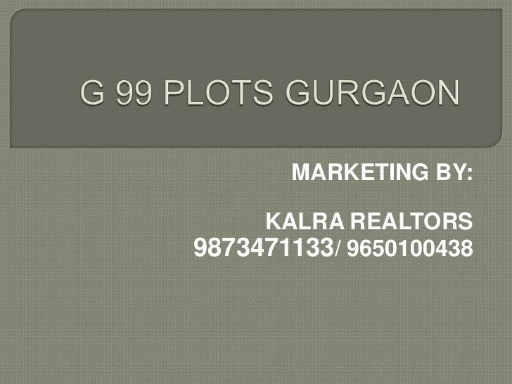 G 99 PLOTS GURGAON<br />MARKETING BY:<br />KALRA REALTORS<br />9873471133/ 9650100438<br />