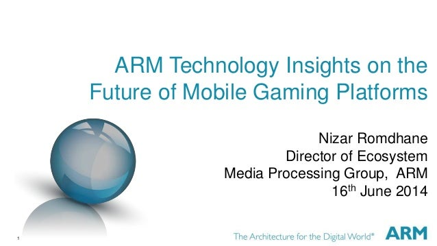 1 ARM Technology Insights on the Future of Mobile Gaming Platforms Nizar Romdhane Director of Ecosystem Media Processing G...
