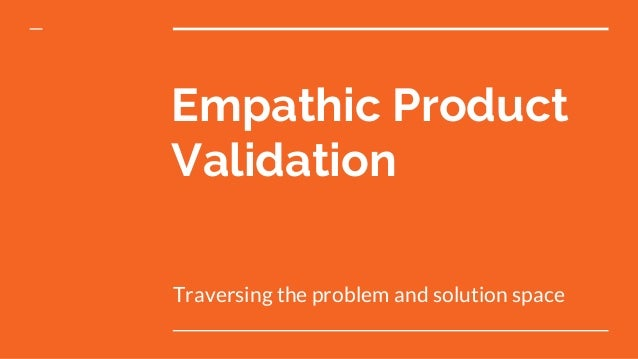 Empathic Product Validation Traversing the problem and solution space