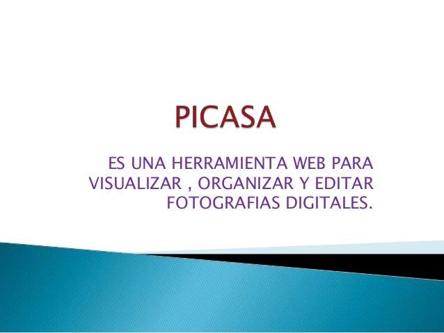 ES UNA HERRAMIENTA WEB PARA VISUALIZAR , ORGANIZAR Y EDITAR FOTOGRAFIAS DIGITALES.