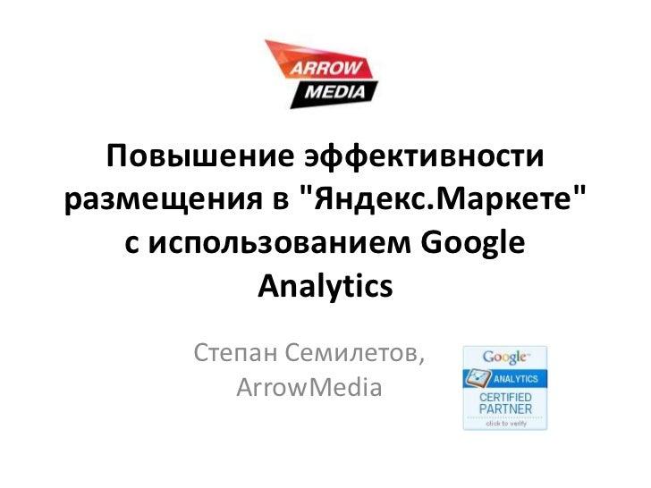 """Повышение эффективности размещения в """"Яндекс.Маркете"""" с использованием GoogleAnalytics<br />Степан Семилетов,ArrowMedia<br />"""