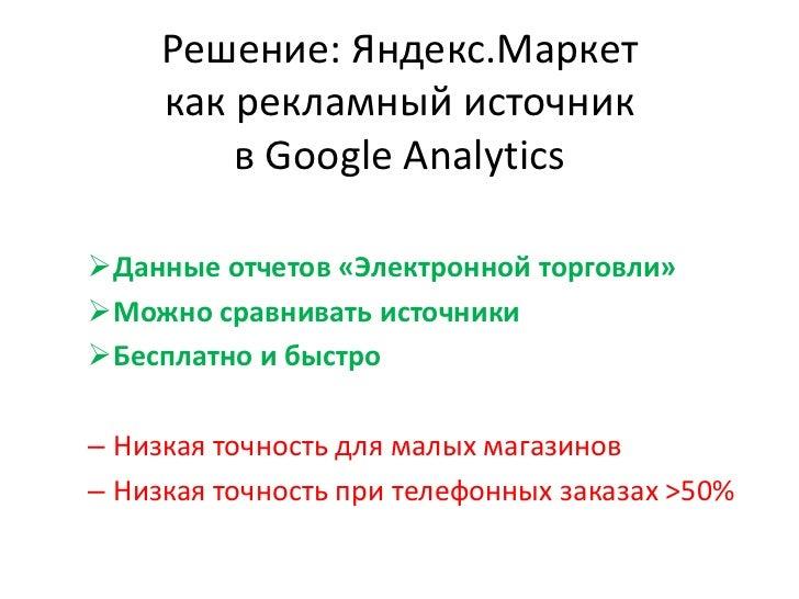 Решение: Яндекс.Маркеткак рекламный источник в Google Analytics<br /><ul><li>Данные отчетов «Электронной торговли»