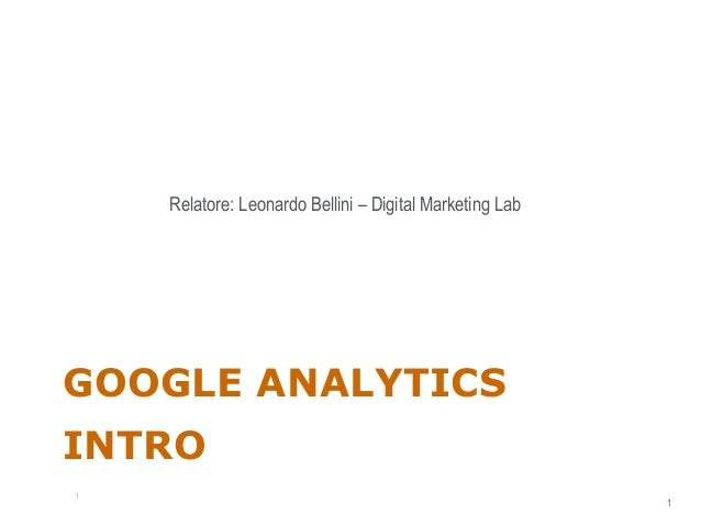 Relatore: Leonardo Bellini – Digital Marketing Lab  GOOGLE ANALYTICS INTRO 1  1 1