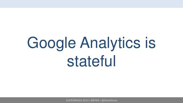 SUPERWEEK 2015 | #SPWK | @SimoAhava Google Analytics is stateful