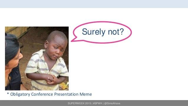 SUPERWEEK 2015   #SPWK   @SimoAhava Surely not? * Obligatory Conference Presentation Meme