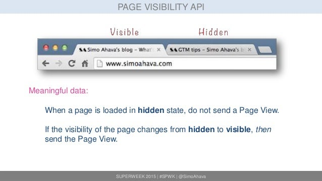 SUPERWEEK 2015 | #SPWK | @SimoAhava PAGE VISIBILITY API Meaningful data: When a page is loaded in hidden state, do not sen...
