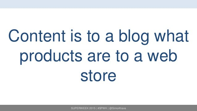 SUPERWEEK 2015   #SPWK   @SimoAhava Content is to a blog what products are to a web store