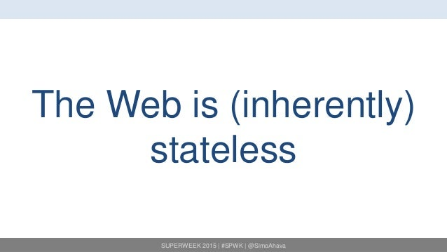 SUPERWEEK 2015 | #SPWK | @SimoAhava The Web is (inherently) stateless