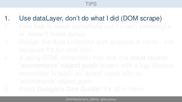 SUPERWEEK 2015 | #SPWK | @SimoAhava TIPS 1. Use dataLayer, don't do what I did (DOM scrape) 2. Feel free to leave somethin...