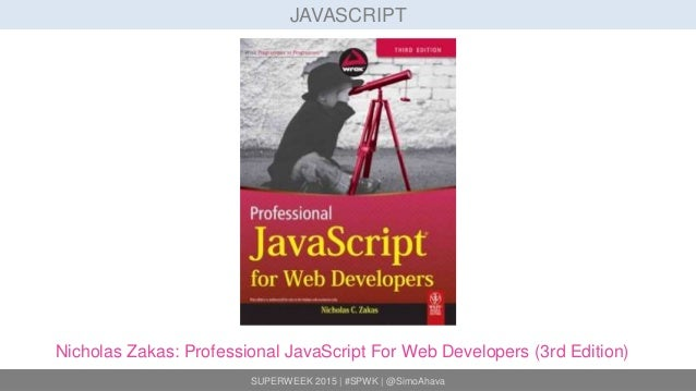 SUPERWEEK 2015 | #SPWK | @SimoAhava JAVASCRIPT Nicholas Zakas: Professional JavaScript For Web Developers (3rd Edition)