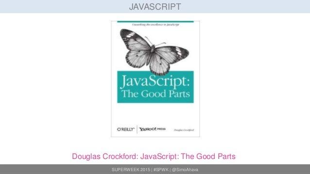 SUPERWEEK 2015 | #SPWK | @SimoAhava JAVASCRIPT Douglas Crockford: JavaScript: The Good Parts