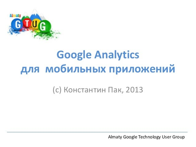 Google Analyticsдля мобильных приложений(c) Константин Пак, 2013Almaty Google Technology User Group