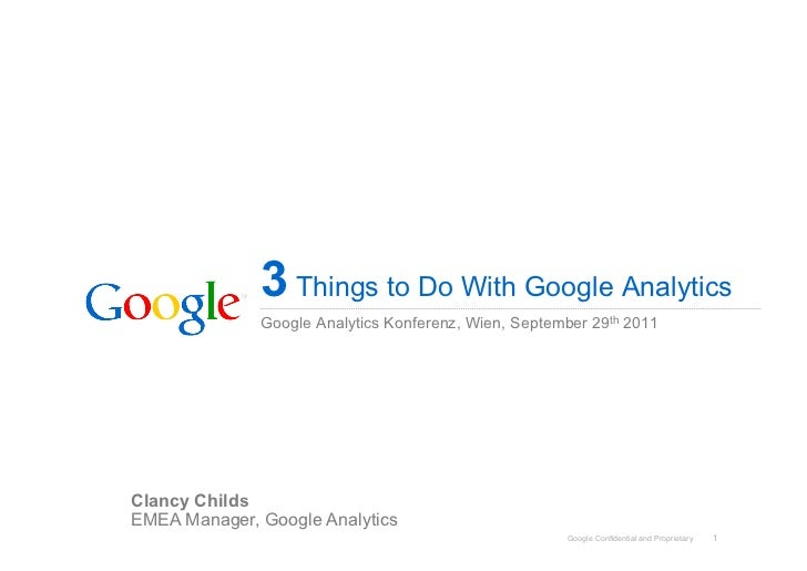 3 Things to Do With Google Analytics              Google Analytics Konferenz, Wien, September 29th 2011Clancy ChildsEMEA M...