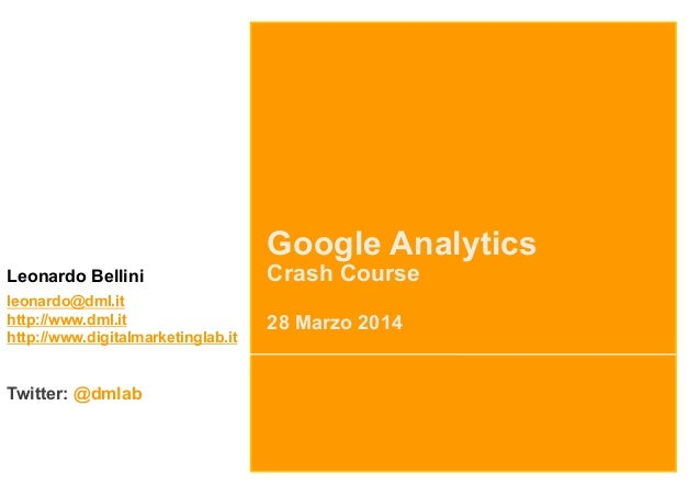 Google Analytics Crash Course 28 Marzo 2014 Leonardo Bellini leonardo@dml.it http://www.dml.it http://www.digitalmarketing...