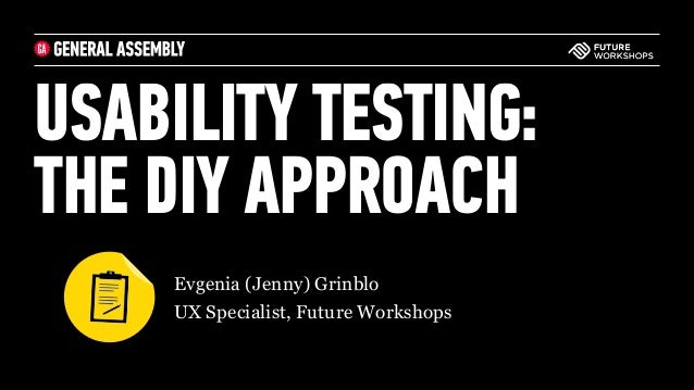 USABILITY TESTING:  THE DIY APPROACH ‣Evgenia (Jenny) Grinblo ‣UX Specialist, Future Workshops
